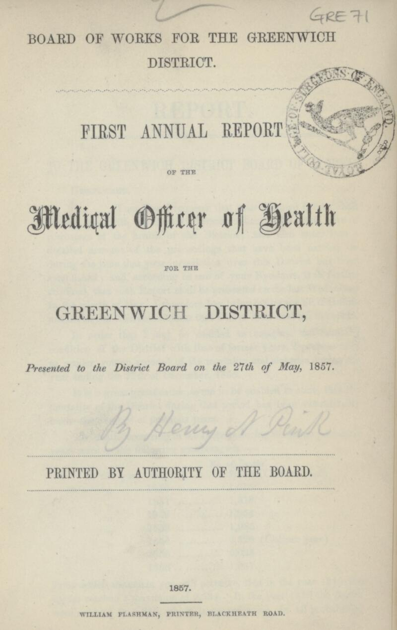 Gre 71 BOARD OF WORKS FOR THE GREENWICH DISTRICT. FIRST ANNUAL REPORT OF THE MEDICAL OFFICER OF Health FOR THE GREENWICH DISTRICT, Presented to the District Board on the 27th of May, 1857. PRINTED BY AUTHORITY OF THE BOARD. 1857. WILLIAM FLASHMAN, PRINTER, BLACKHEATH ROAD.