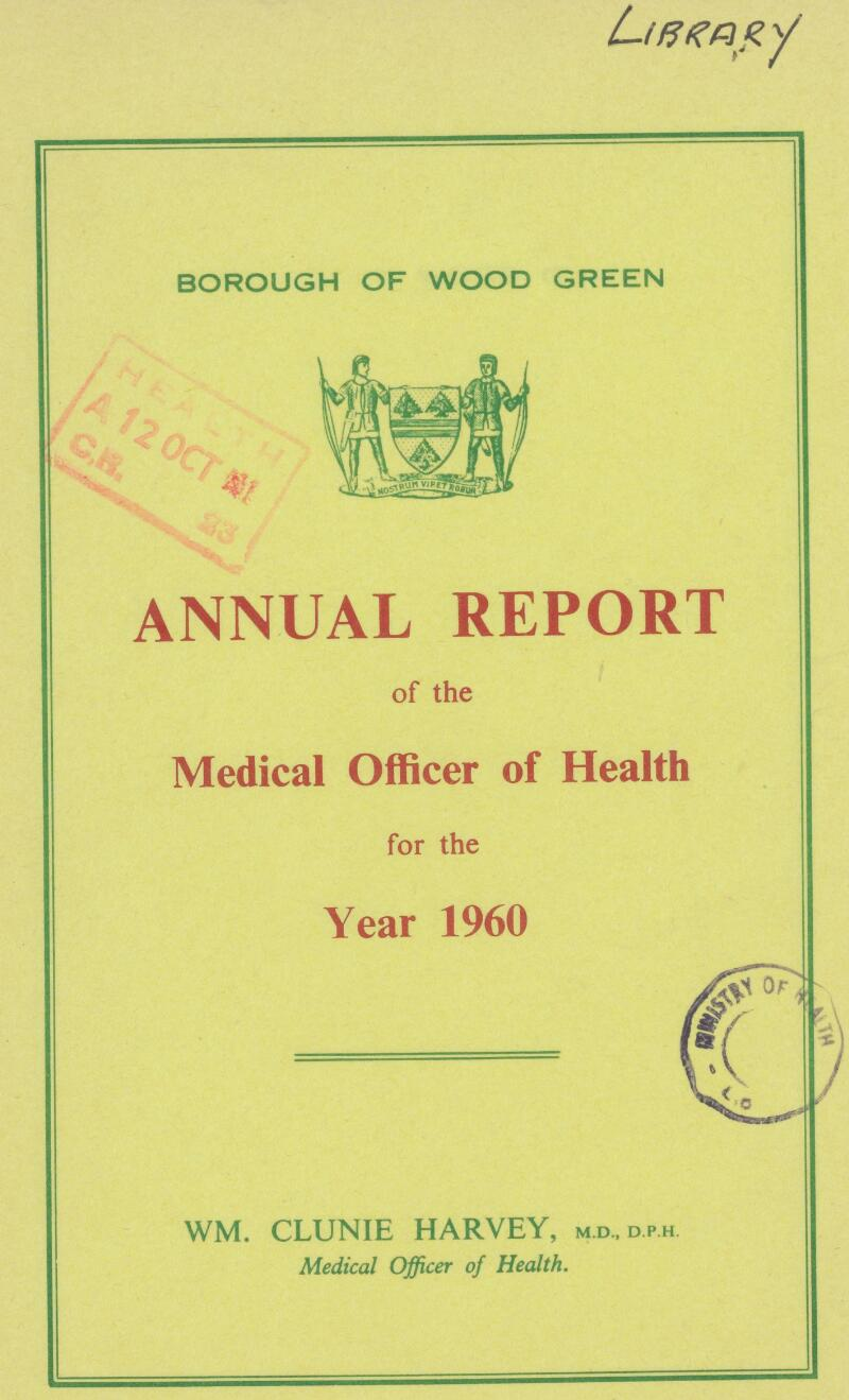 LIBRARY BOROUGH OF WOOD GREEN ANNUAL REPORT of the Medical Officer of Health for the Year 1960 WM. CLUNIE HARVEY, M.D.D.P.H. Medical Officer of Health.