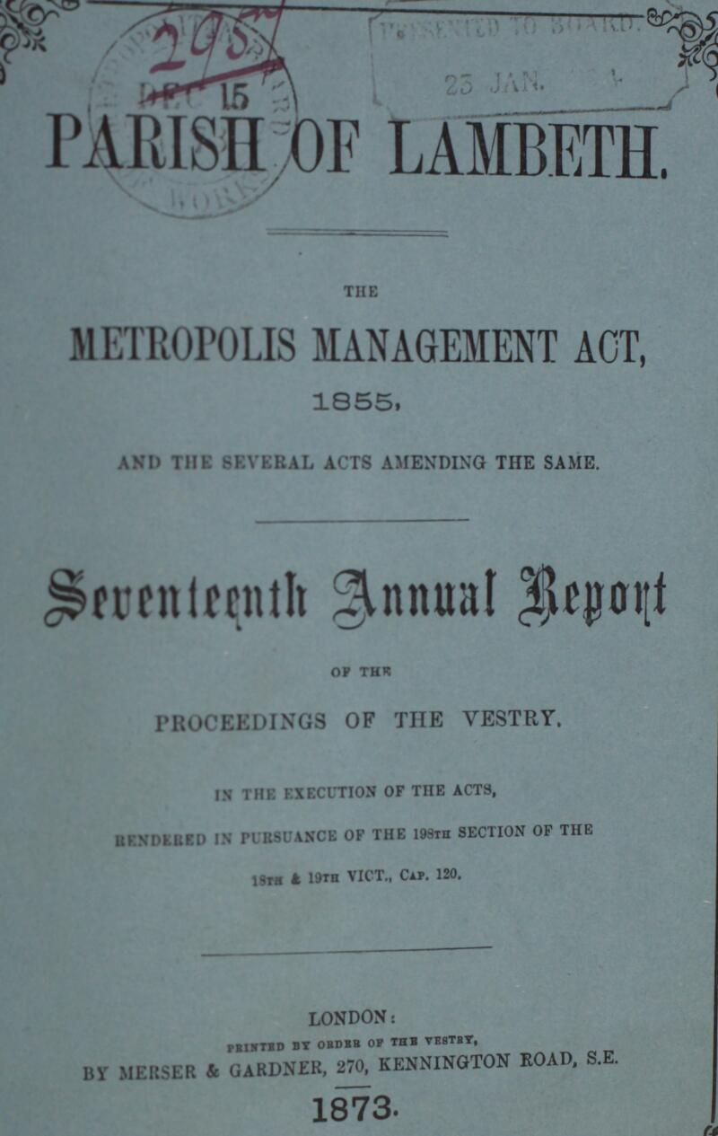 2957 PARISH OF LAMBETH THE METROPOLIS MANAGEMENT ACT, 1855, and the several acts amending the same. Seventeenth Annual Report of the PROCEEDINGS OF THE VESTRY. IN THE EXECUTION OF THE ACTS, UKXDltttD IN PUR80ANCE OF THE 193™ SECTION OF THE 18th & 19th VICT., Cap. 120. london: by merser 4 otrdvetrnkenmnoton road, s.e. 1873.