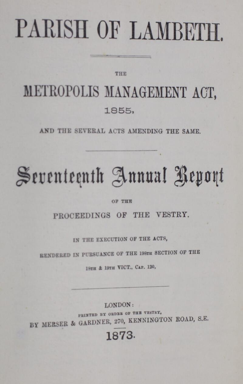 PARISH OF LAMBETH. THE METROPOLIS MANAGEMENT ACT, 1855, and the several acts amending the same. Seventeenth Annual Report OF THE PROCEEDINGS OF THE VESTRY. IN THE EXECUTION OF THE ACTS, RENDERED IN PURSUANCE OF THE 198TH SECTION OF THE 19TH 4 1WH VICT., CAP. 120. london: printed by order of the vestry, By merser & gardner, 270, kennington road, s.e. 1873.