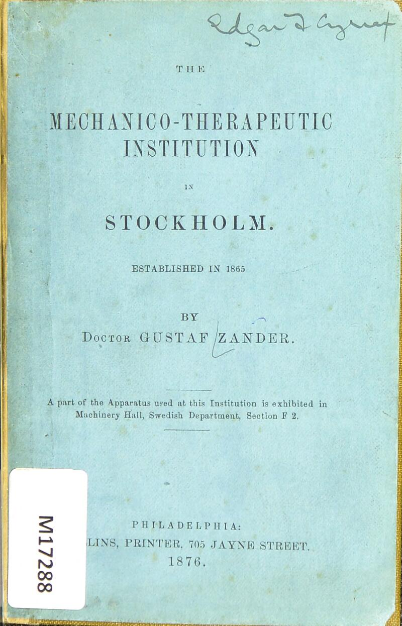 MECHANICO-THERAPEUTIC INSTITUTION IN STOCKHOLM. ESTABLISHED IN 1865 BY Doctor GUSTAF /zANDER, A part of the Apparatus used at this Institution is exhibited in Machinery Hull, Swedish Department, Section F 2. ^ PHILA DELPHI A: M ,LINS, PRINTER, 705 JAYNE STRl^ET rsj 1876. 00 00