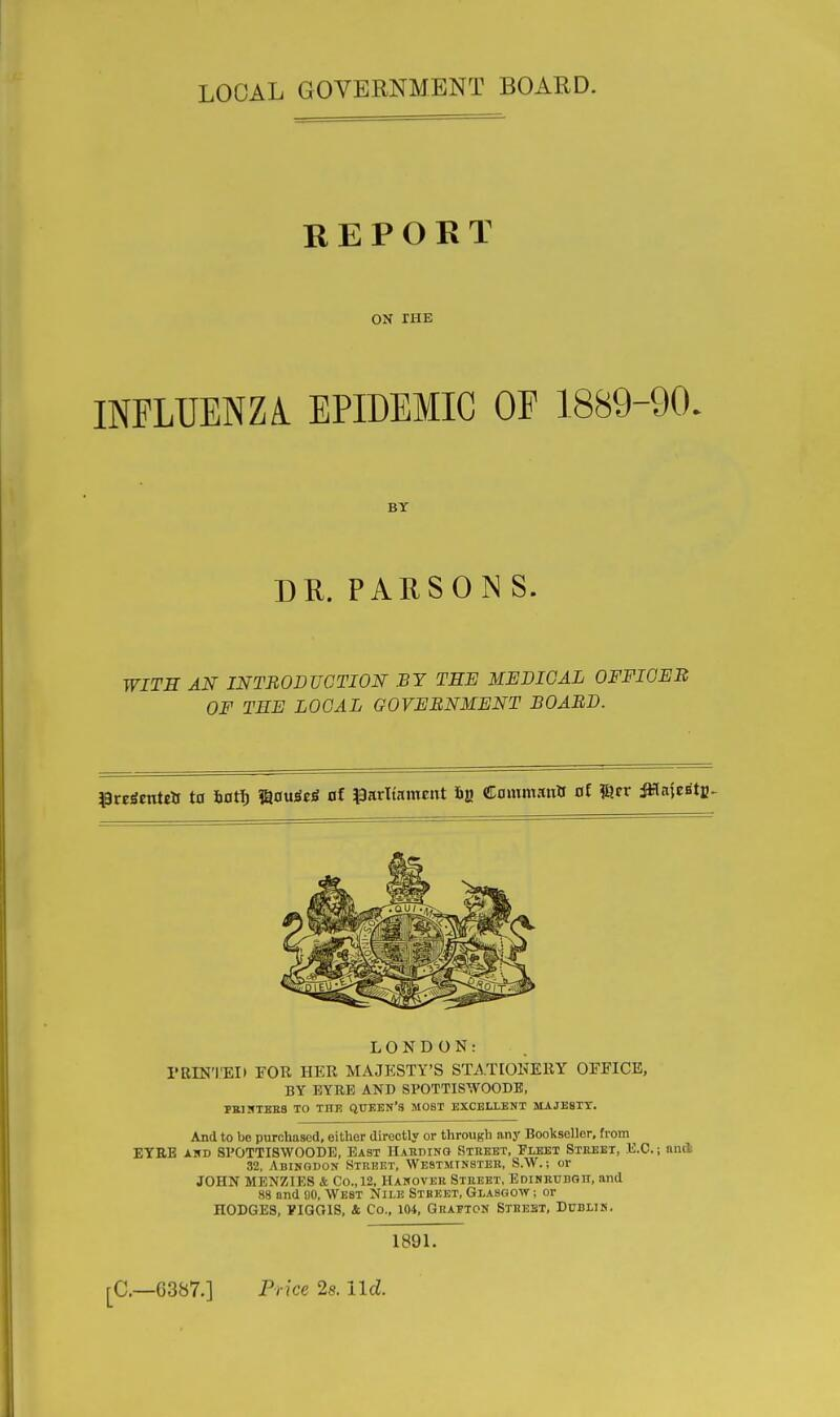 LOCAL GOVERNMENT BOARD. REPORT ON rHE INFLUENZi EPIDEMIC OF 1889-90. BY DR. PARSONS. WITH AN INTRODUCTION BY TEE MEDIOAL OFFICER OF THE LOCAL GOVERNMENT BOARD. l^nicnUts ta Utf} Via\xit6 of i9arltamcnt CammanXf al msv M^U^tji^ LONDON: I'RIN'I'EII ¥0R HER MAJESTY'S ST^.TIOEEEY OEFICE, BY EYRE AND SPOTTISWOODB, PBIIfTBRS TO THE QUKEN'S MOST EXCELLENT MAJE8XT. And to be purchased, either directly or through any Bookseller, from EYRB AKD SPOTTISWOODB, East Haeding Street, Fleet Street, E.C. ; and 32, Abingdon Street, Westminster, S.W. ; or JOHN MENZIES & Co., 12, Hanover Street, Edikrudqe, and 88 and uo, WEST Nile Stbeet, Glasgow ; or HODGES, PIGOIS, & Co., 104, Grafton Stbebt, Dublin. 1891. [■C.—6387.] Price 28. Ud.
