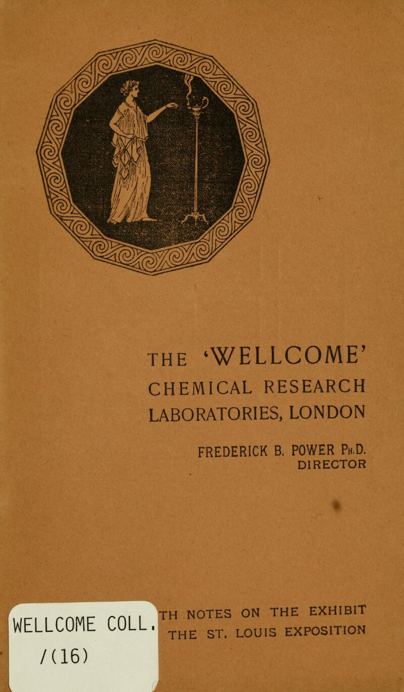 the 'WELLCOME' CHEMICAL RESEARCH LABORATORIES, LONDON FREDERICK B. POWER Ph.D. DIRECTOR rn| - TH NOTES ON THE EXHIBIT LU THE ST. LOUIS EXPOSITION