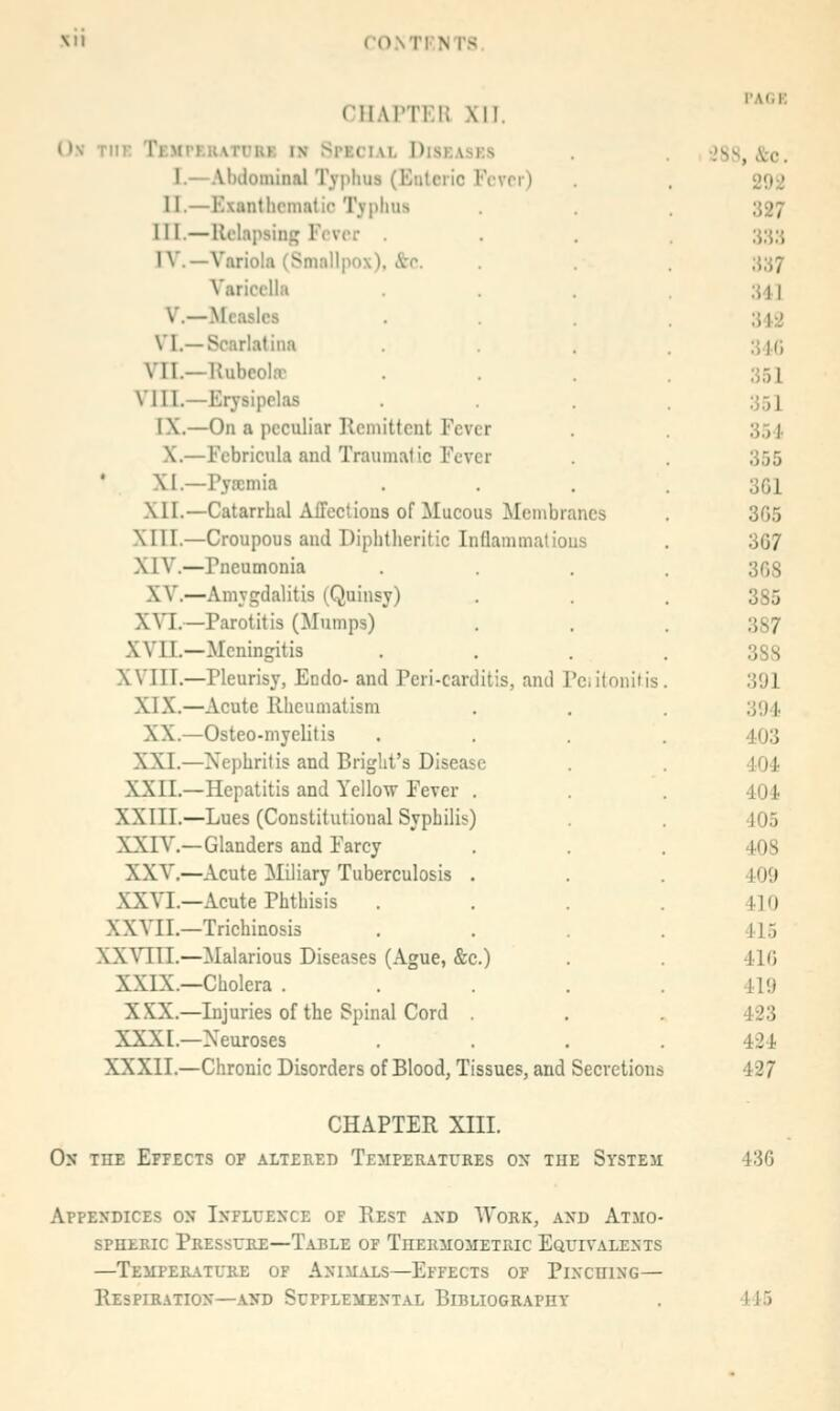 CHAPTKn Xll. Ov TIIK TEMrF.RATt'UK IN SPECIAL DiSKASES I.—AlKiominal Typhus (Eiilciic Fcvn) II.—Exantlicnmtic Typhus III.—Relapsing Fever IV.—Variola (Smallpox), &c. Varicella v.—Measles VI.—Scarlatina VII.—Hubeolffi VIII.—Erysipelas IX.—On a peculiar Kcniittcnt Fever X.—Febricula and Traumatic Fever ' XI.—Pyscmia XII.—Catarrhal Affections of Mucous Membranes XIII.—Croupous and Diphtheritic Inflammalious XIV.—Pneumonia XV.—Amygdalitis (Quinsy) XYl.—Parotitis (Mumps) XVIT.—Meningitis XVIII.—Pleurisy, Endo- and Pcri-carditis, and Pciitonitis XIX.—Acute Rheumatism XX.—Osteo-myelitis XXI.—Nephritis and Briglit's Disease XXII.—Hepatitis and Yellow Fever . XXIII.—Lues (Constitutional Syphilis) XXTV.—Glanders and Farcy XXV,—Acute Miliary Tuberculosis . XXVI.—Acute Phthisis XXVII.—Trichinosis XXVIII.—Malarious Diseases (Ague, &c.) XXIX.—Cholera . XXX.—Injuries of the Spinal Cord XXXI.—Neuroses XXXII.—Chronic Disorders of Blood, Tissues, and Secretions I'AliE 28S, &c. 292 327 im Ul 312 34() 351 351 354 355 3G1 365 367 368 385 387 388 391 394, 403 404 404 405 408 409 410 415 416 419 423 424 427 CHAPTER XIII. On the Effects of altered Temperatures on the System 436 Appendices on Influence of Rest and Work, and Atmo- spheric Pressure—Table of Thermometric Equivalents —temperatltie of animals—effects of plnchlng— Respiration—and Supplemental Bibliography 445