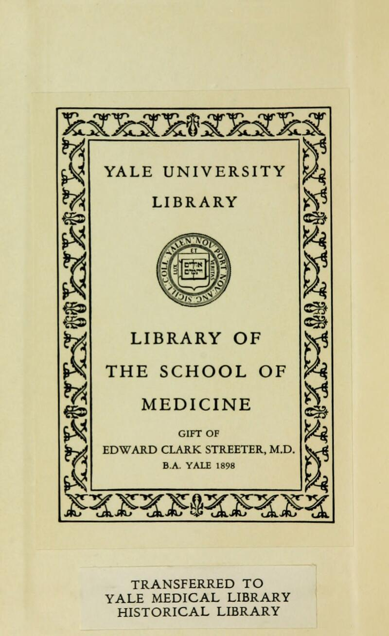 YALE UNIVERSITY LIBRARY LIBRARY OF THE SCHOOL OF MEDICINE GIFTOF EDWARD CLARK STREETER, M.D. B.A. YALE 1898 3£ TRANSFERRED TO YALE MEDICAL LIBRARY HISTORICAL LIBRARY
