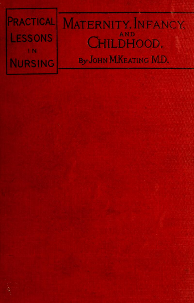 Practical Lessons N Nursing Maternity, In FANc AND Childhood, By John MKeating M.D.