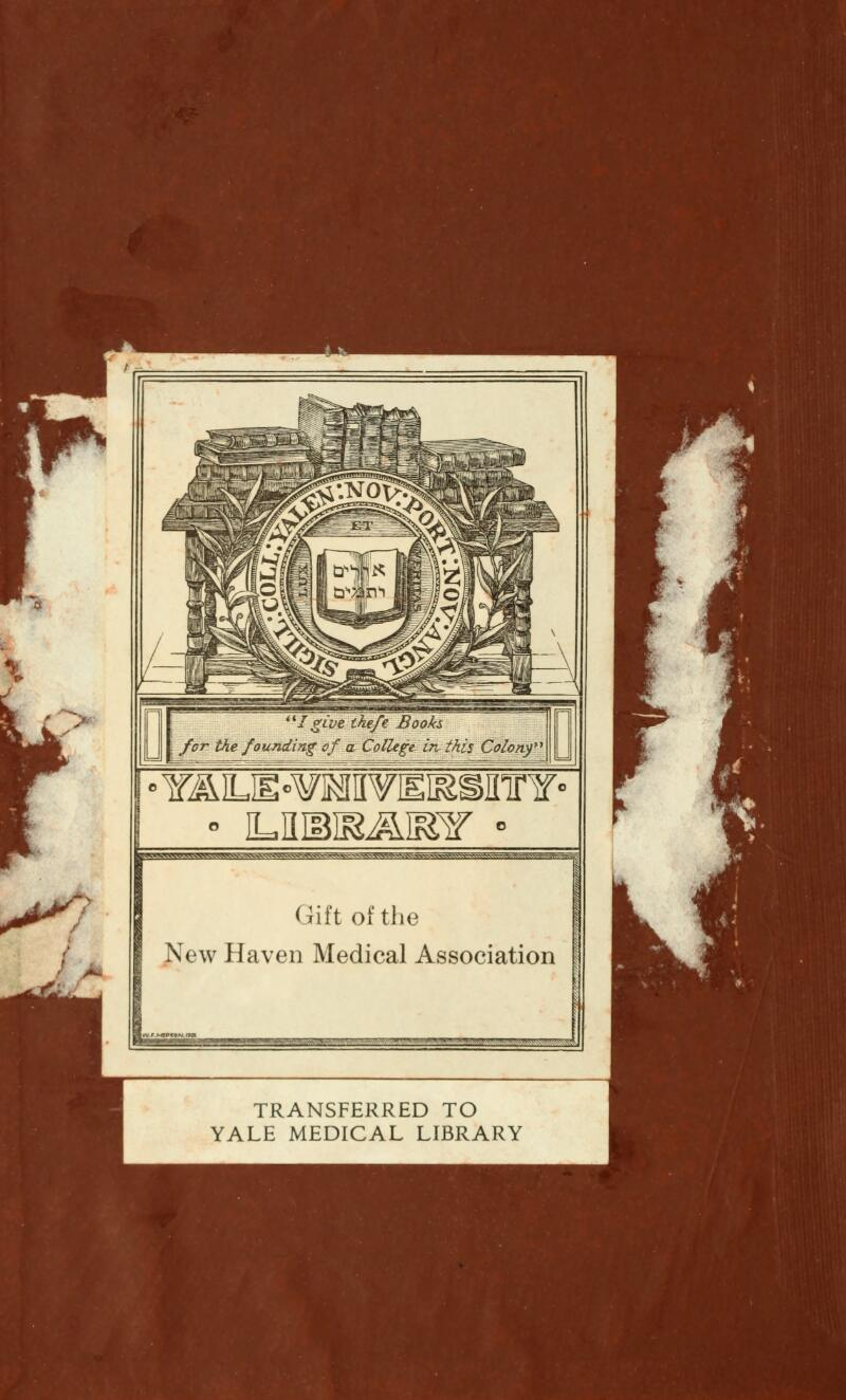 ^—M—-A ''/ 'give the/e Books for the founding of a College in- this Colony' °Y&iM^mwmmmmn° ^TVw^^^v^v^■A^s^x^vvvvwvS; (iil't of the New Haven Medical Association TRANSFERRED TO YALE MEDICAL LIBRARY