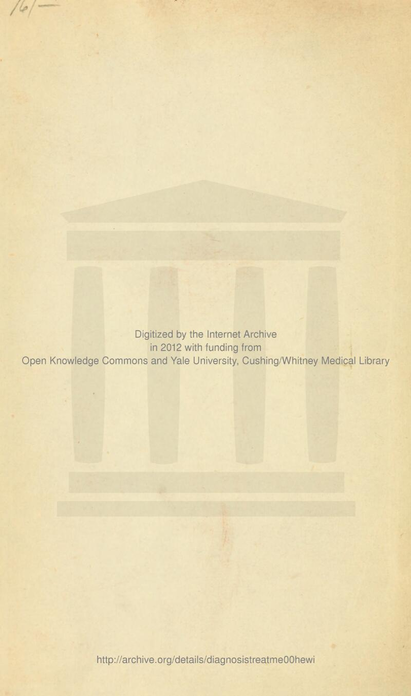 — Digitized by the Internet Archive in 2012 with funding from Open Knowledge Commons and Yale University, Cushing/Whitney Medical Library http://archive.org/details/diagnosistreatmeOOhewi
