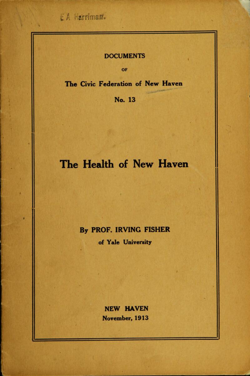 i . ■ -arrimair* DOCUMENTS OF The Civic Federation of New Haven No. 13 The Health of New Haven By PROF. IRVING FISHER of Yale University NEW HAVEN November, 1913