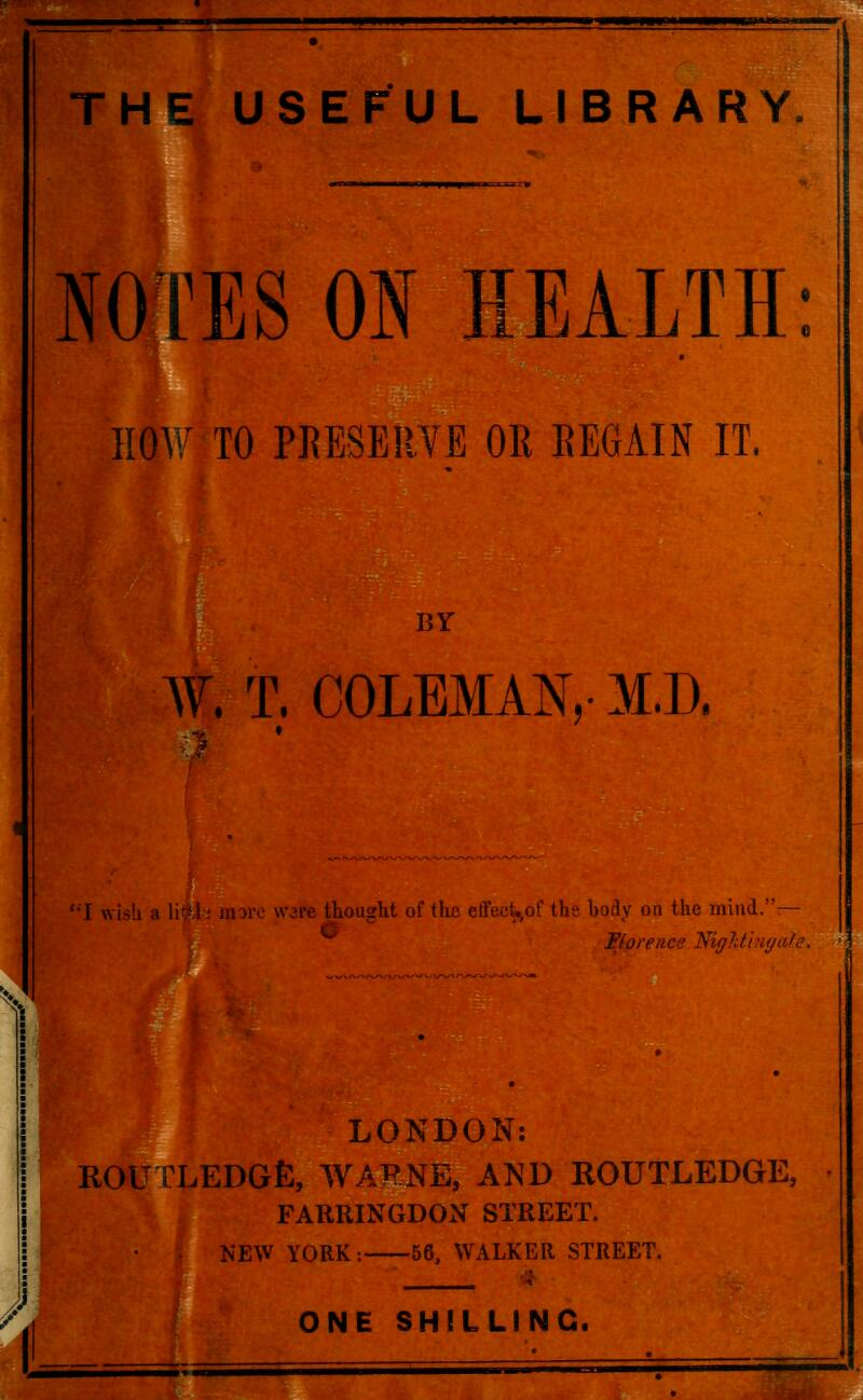 . THE USEFUL LIBRARY NOTES ON HEALTH: HOW TO PRESERVE OR REGAIN IT. W, T. COLEMAN, M.D. •I wish a \\i\i more were thought of the effect^of the bofly on the mind.— Florence TtiigTdingdle. LONDON: ROUTLEDGfi, WARNE, AND ROUTLEDGE, FARRINGDON STREET. NEW YORK: 56, WALKER STREET. # ONE SHILLING.