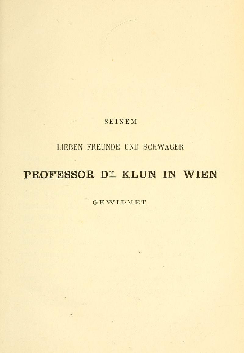 SEINEM LIEBEN FREUNDE UND SCHWAGER PROFESSOR D°L KLUN IN WIEN GEWIDMET.