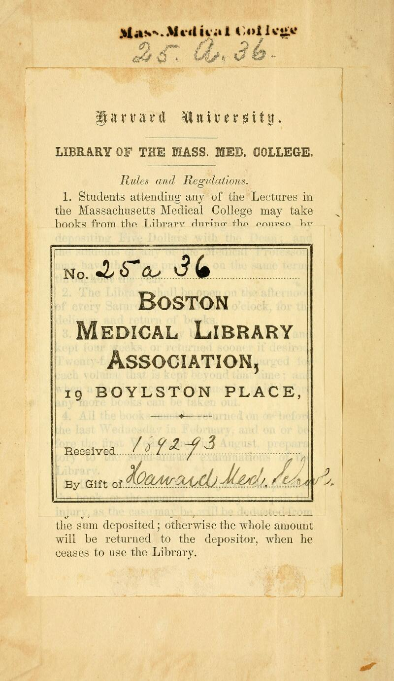 ii:niitrrt lluiitjer^ity* LIBRARY OF THE MASS. MEB. COLLEGE. Rules and Regulations. 1. Students attending any of the Lectures in the Massachusetts Medical College may take hoolcS from thPi T/lhrayv rliiT'infr flnp onn-pao \\-%T Jlb^cu dk M 5 IQ BOYLSTON PLACE, Eeceived L'^il-'^..:/..:^. ^ By Gift ot^<^^S^'.^.C0.-fMf1^ t^ 7 the sum deposited; otherwise the whole amount will be returned to the depositor, when he ceases to use the Library.