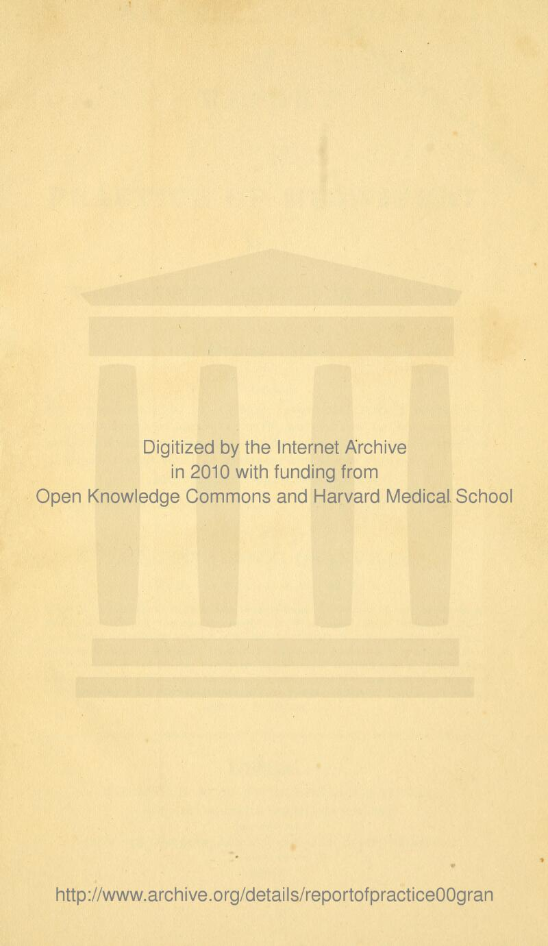Digitized by the Internet Archive in 2010 with funding from Open Knowledge Commons and Harvard Medical School http://www.archive.org/details/reportofpracticeOOgran