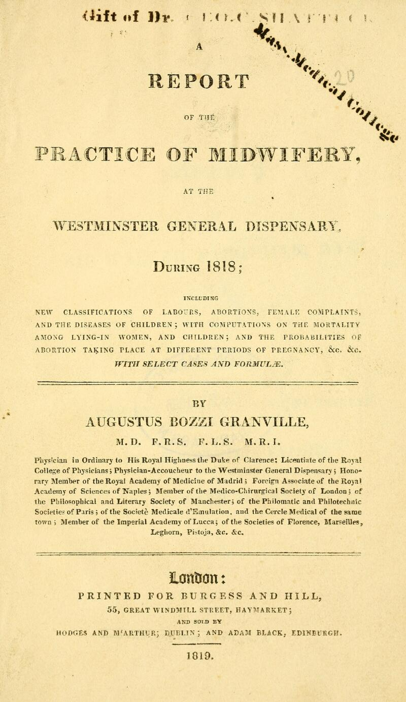 <iift of 111*, t I :< r.l \ Sf I A f'T i ( '■: REPORT '^..-^ OF TITE < * PRACTICE OF MIDWIFEEY, AT THS WESTMINSTER GENERA.L DISPENSARY, During 1818; INCLUDING NEW CLASSIFICATIONS OF LABO'JRS, ABORTIONS, rE?,lALr, COMPLAINTS, AND THE DISEASES OF CHILDREN; WITH COMPUTATIONS ON THE MORTALITY AMONG LYING-IN WOMEN, AND CHILDREN; AND THE PROBABILITIES OF ABORTION TAKING PLACE AT DIFFERENT PERIODS OF PREGNANCY, &C. &C. WITH SELECT CASES AND FORMULJE. BY AUGUSTUS BOZZI GRANVILLE, M. D. F.R.S. F. L.S. M.R.I. Physician in Ordinary to His Royal Highness the Dute of Clarence; Licentiate of the Roya! College of Physicians; Physician-Accoucheur to the Westminster General Dispensary ; Hono- rary Memher of the Royal Academy of Medicine of Madrid ; Foreig'n Associate of the Royal Academy of Sciences of Naples, Member of the Medico-Chirurgical Society of London; of the Philosophical and Literary Society of Manchester; of the Philomatic and Philotechnic Societies of Paris ; of the Societe Medicale d'Smulation. and the Cercle Medical of the same town; Memher of the Imperial Academy of Lucca; of the Societies of Florence, Marseilles, Leghorn, Pistoja, &c. &c. HontJcn: PRINTED FOR BURGESS AND HILL, 55, GREAT WINDMILL STREET, HAYMARKET ; AND SOLD BY HODGES AND M'ARTHUR; DUBLIN ; AND ADAM BLACK; EDINBURGH. 1819. %^o