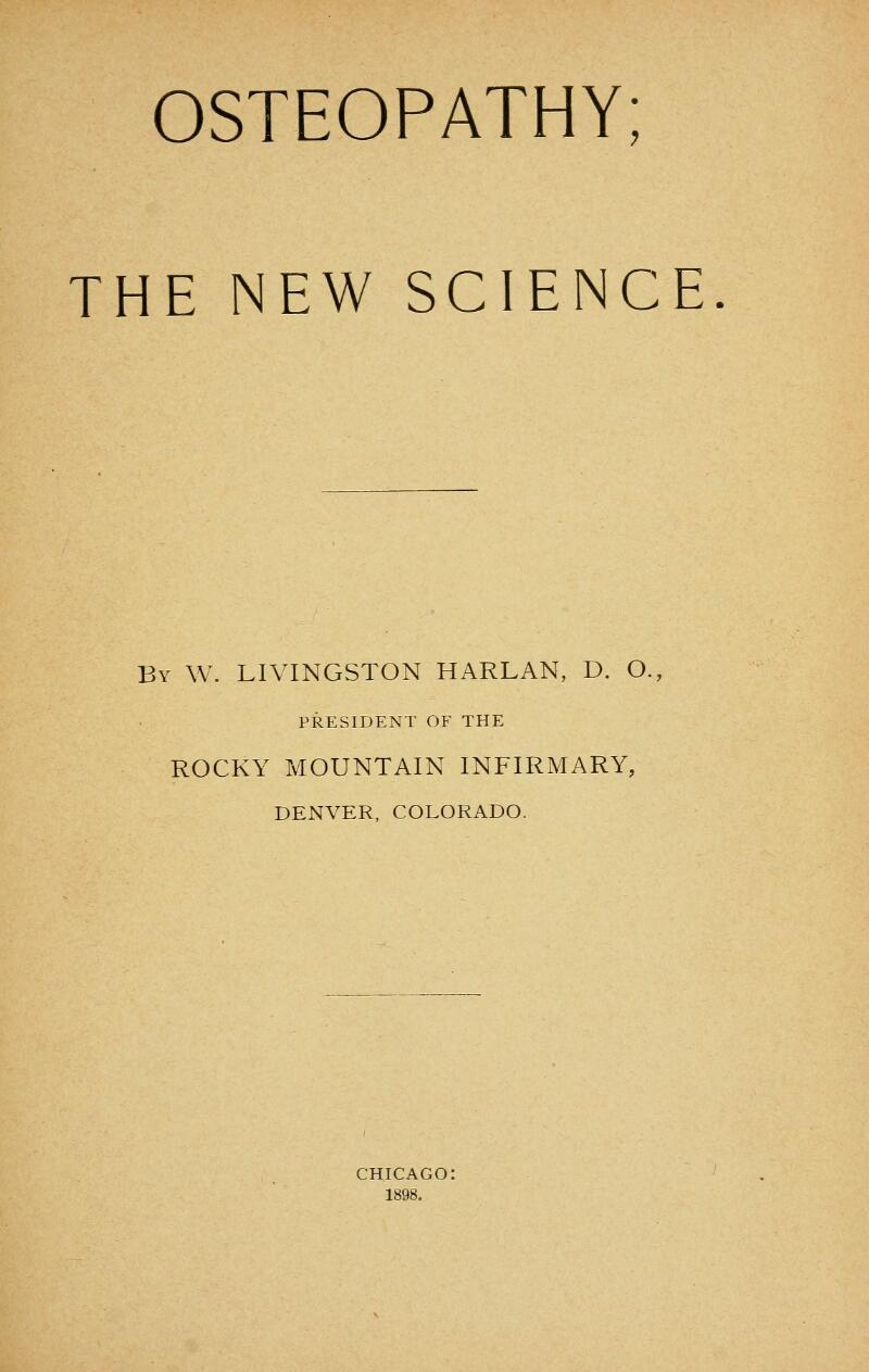 OSTEOPATHY; THE NEW SCIENCE By W. LIVINGSTON HARLAN, D. O., PRESIDENT OF THE ROCKY MOUNTAIN INFIRMARY, DENVER, COLORADO. CHICAGO: 1898.