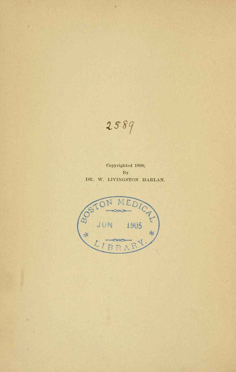lS^(j Copyrighted 1898; By DR. W. LIVINGSTON HARLAN.