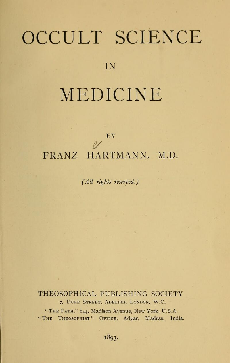 OCCULT SCIENCE IN MEDICINE BY FRANZ HARTMANN, M.D. (All rights reserved.) THEOSOPHICAL PUBLISHING SOCIETY 7, Duke Street, Adelphi, London, W.C. The Path, 144, Madison Avenue, New York, U.S.A. The Theosophist  Office, Adyar, Madras, India. 1893.