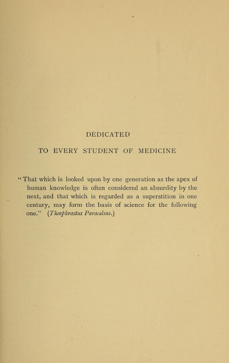 DEDICATED TO EVERY STUDENT OF MEDICINE  That which is looked upon by one generation as the apex of human knowledge is often considered an absurdity by the next, and that which is regarded as a superstition in one century, may form the basis of science for the following one. (Theophrastus Paracelsus.)