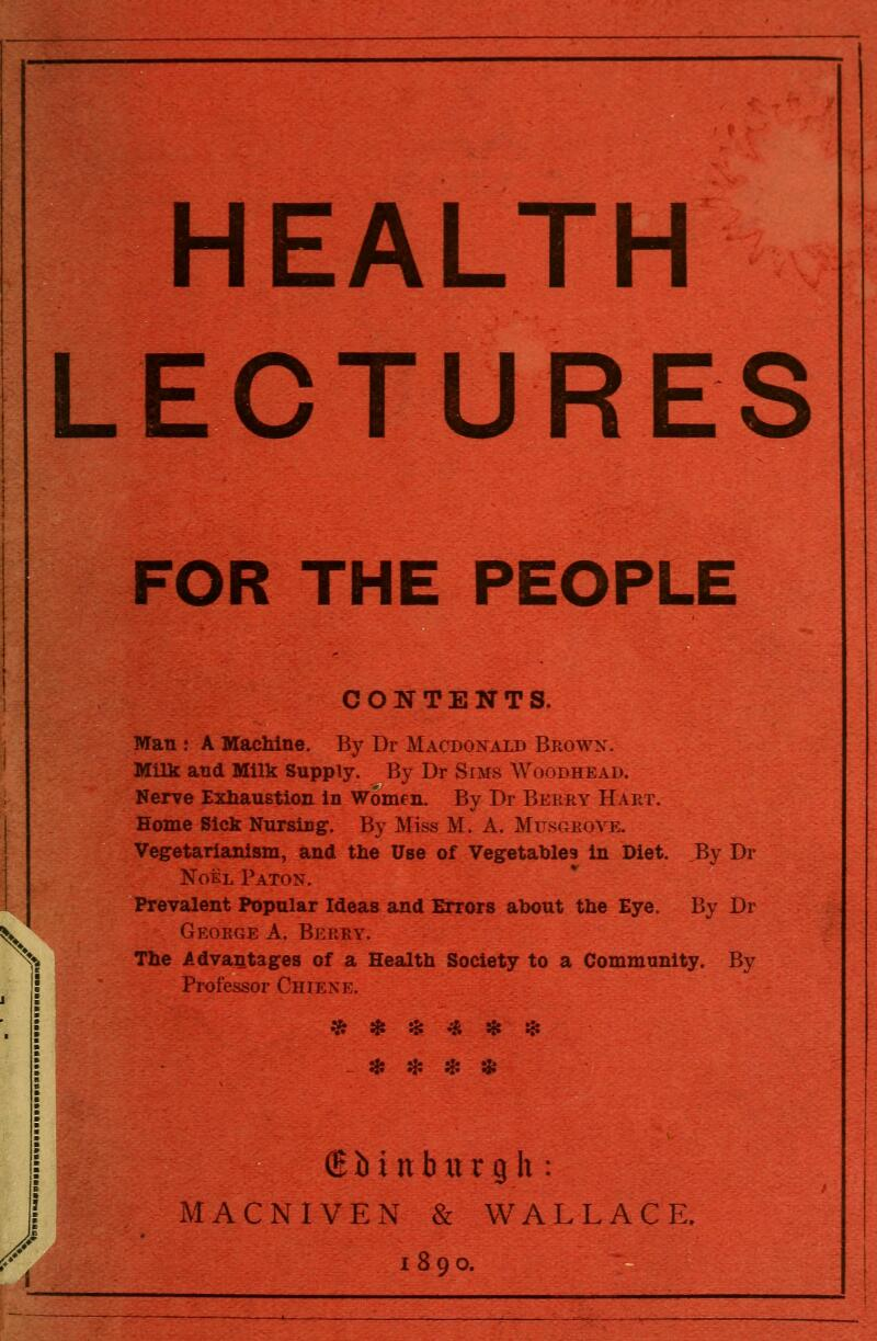 HEALTH LECTURES FOR THE PEOPLE CONTENTS. Man : A Machine. By Dr Macdonald Browx. Milk and Milk Supply. By Dr Sims Woodhead. Nerve Exhaustion in Women. By Dr Berry Hart. Home Sick Nursing. By Miss M. A. Musgroye. Vegetarianism, and the Use of Vegetables in Diet, By Dr Noel Paton. Prevalent Popular Ideas and Errors about the Eye. By Dr ^^ George A. Berry. The Advantages of a Health Society to a Community. By Professor Chiexe. ^ * * * * * ^ ^. Hi H: (E b i n b xt r g h : MACNIVEN & WALLACE. 1890.