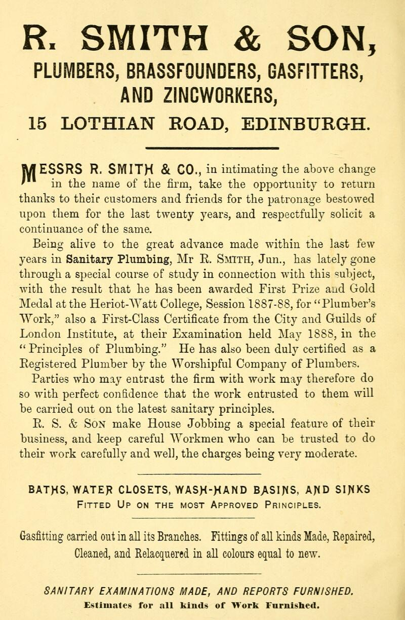 R. SMITH & SON, PLUMBERS, BRASSFOUNDERS, GASFITTERS, AND ZINCWORKERS, 15 LOTHIAN ROAD, EDINBURGH. MESSRS R. SMITH & CO., in intimating the above change ' in the name of the firm, take the opportunity to return thanks to their customers and friends for the patronage bestowed upon them for the last twenty years, and respectfully solicit a continuance of the same. Being alive to the great advance made within the last few years in Sanitary Plumbing, Mr R Smith, Jun., has lately gone through a special course of study in connection with this ^^ubject, with the result that he has been awarded First Prize and Gold Medal at the Heriot-Watt College, Session 1887-88, for Plumber's AYork, also a Pirst-Class Certificate from the City and Guilds of London Institute, at their Examination held May 1888, in the  Principles of Plumbing. He has also been duly certified as a Registered Plumber by the Worshipful Company of Plumbers. Parties who may entrust the firm with work may therefore do so with perfect confidence that the work entrusted to them will be carried out on the latest sanitary principles. R. S. & Son make House Jobbing a special feature of their business, and keep careful Workmen who can be trusted to do their work carefully and well, the charges being very moderate. BATHS, WATER CLOSETS, WASH-^AND BASIJ^S, AJiD SIJ^KS Fitted Up on the most Approved Principles. Gasfitting carried out in all its Branches. Fittings of all kinds Made, Repaired, Cleaned, and Relacquered m all colours equal to new. SANITARY EXAMINATIONS MADE, AND REPORTS FURNISHED. Ej^timates for all kinds of Work Furnlsbed.