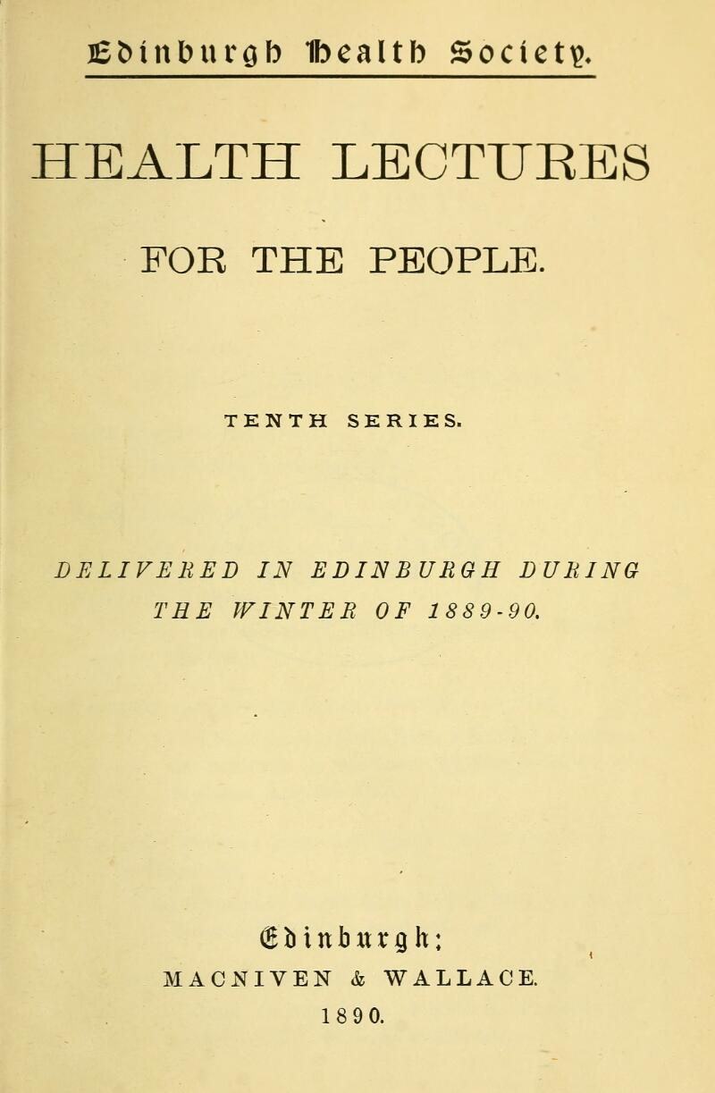 jeMnburQb Ibealtb Societi?. HEALTH LECTURES FOR THE PEOPLE. TKNTH SERIES. DELIVEBED IN EDINBURGH DURING TEE WINTER OF 1889-90. Sbinbxtrgh: MACNIVEN & WALLACE. 1890.