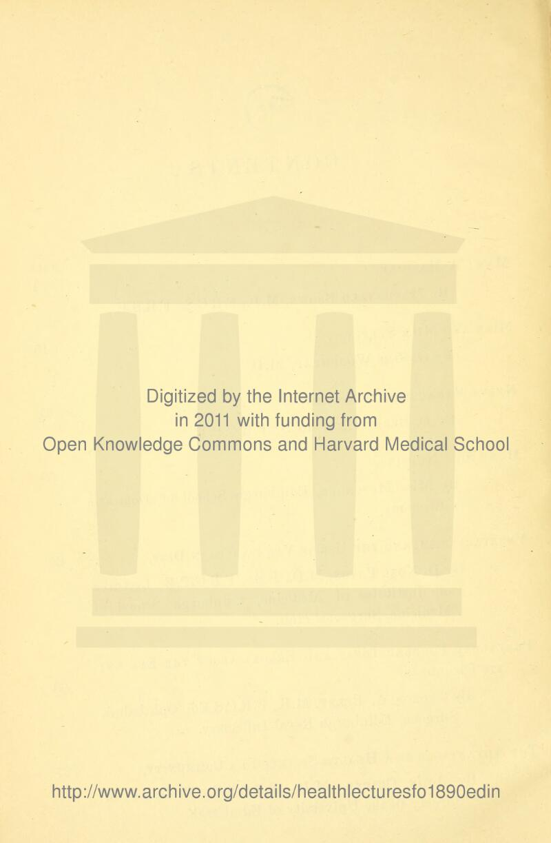 Digitized by the Internet Archive in 2011 with funding from Open Knowledge Commons and Harvard Medical School http://www.archive.org/details/healthlecturesfo1890edin