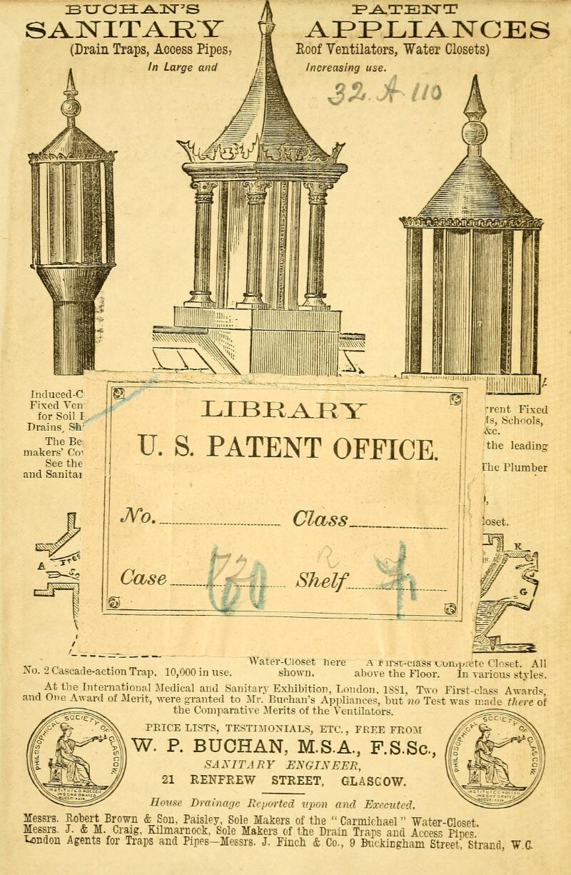 BT7c:Ea:.A.2sr5s SANITARY (Drain Traps, Access Pipes, In Large and Roof Ventilators, Water Closets) Increasing use. 3% jf Ho Induced-C Fixed Yen for Soil I Drains, Sir The Be makers' Co- See the and Sanitar LIBEAEY U. S. PATENT OFFICE No : Class Case I t Shelf... ::, loset. Xo. 2 Cascade-action Trap, 10,000 in use. Water-Ujoset Here A !• im-ciass Lon^retc Closet. All shown. above the Floor. In various styles. At the International Medical and Sanitary Exhibition, London. 1881, Two First-class Award* and One Award of Merit, were granted to Mr. Buchan's Appliances, but no Test was made there of the Comparative Merits of the Ventilators. PEICE LISTS, TESTIMONIALS, ETC., FREE FEOM W. P. BUOHAN, M.S.A., F.S.Sc, SAXITJ RY ENGINEER, 21 RENFREW STREET, GLASGOW. House Drainage Reported upon and Executed. Messrs. Robert Brown & Sou. Paisley, Sole Makers of the  Carmicliael Water-Closet Messrs. J. & M. Craig, Kilmarnock, Sole Makers of the Drain Traps and Access Pine*' n Buckingham Street Strand, W C London Agents for Traps and Pipes—Messrs. J. Finch & Co.