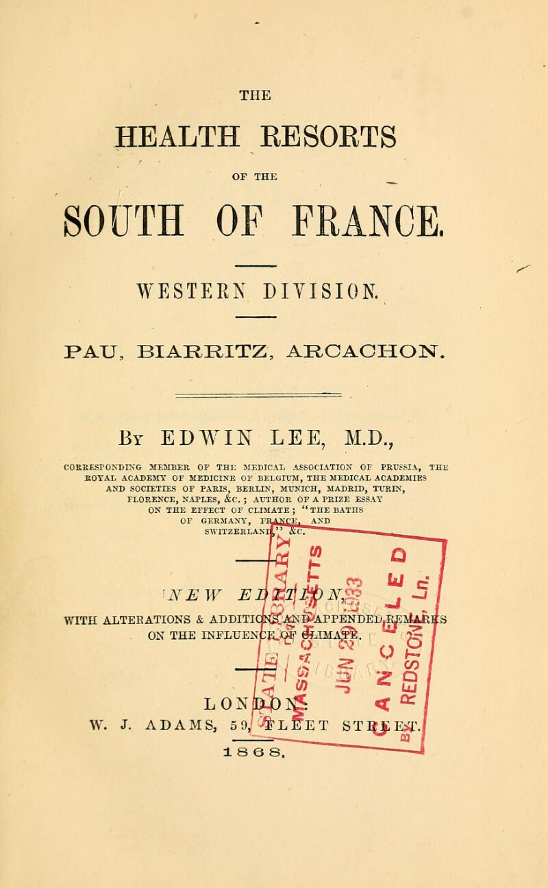 THE HEALTH RESORTS SOUTH OF FRANCE. WESTERN DIVISION. I>AU, BIARRITZ, ARCAOHOlSr. ^ By EDWIN LEE, M.D., COKKESrONDIN'G ME5IBEE, OF THE MEDICAL ASSOCIATION OF PRUSSIA, THE KOYAL ACADEMY OF MEDICINE OF BELGIUM, THE MEDICAL ACADEMIES AND SOCIETIES OF PARIS, BERLIN, MUNICH, MADRID, TURIN, FLORENCE, NAPLES, &C. ; AUTHOR OP A PRIZE ESSAT ON THE EFFECT OF CLIMATE; THE BATHS OF GERMANY, SWITZERLANI 'NEW E WITH ALTERATIONS & ADDITI' ON THE INFLUENi W. J. LON ADAMS, 5 9; 1 8