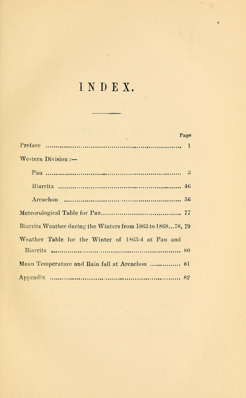 INDEX. Page Preface :..,.. 1 Western Division :— Pau o Biarritz 46 Arcachon 56 Meteorological Table for Pan 77 Biarritz Weather during the Winters from 1863 to 1868...78, 79 Weather Table for the Winter of 1863-4 at Pau and Biarritz 80 Mean Temperature and Rain fall at Arcachon 81 Appendix 82