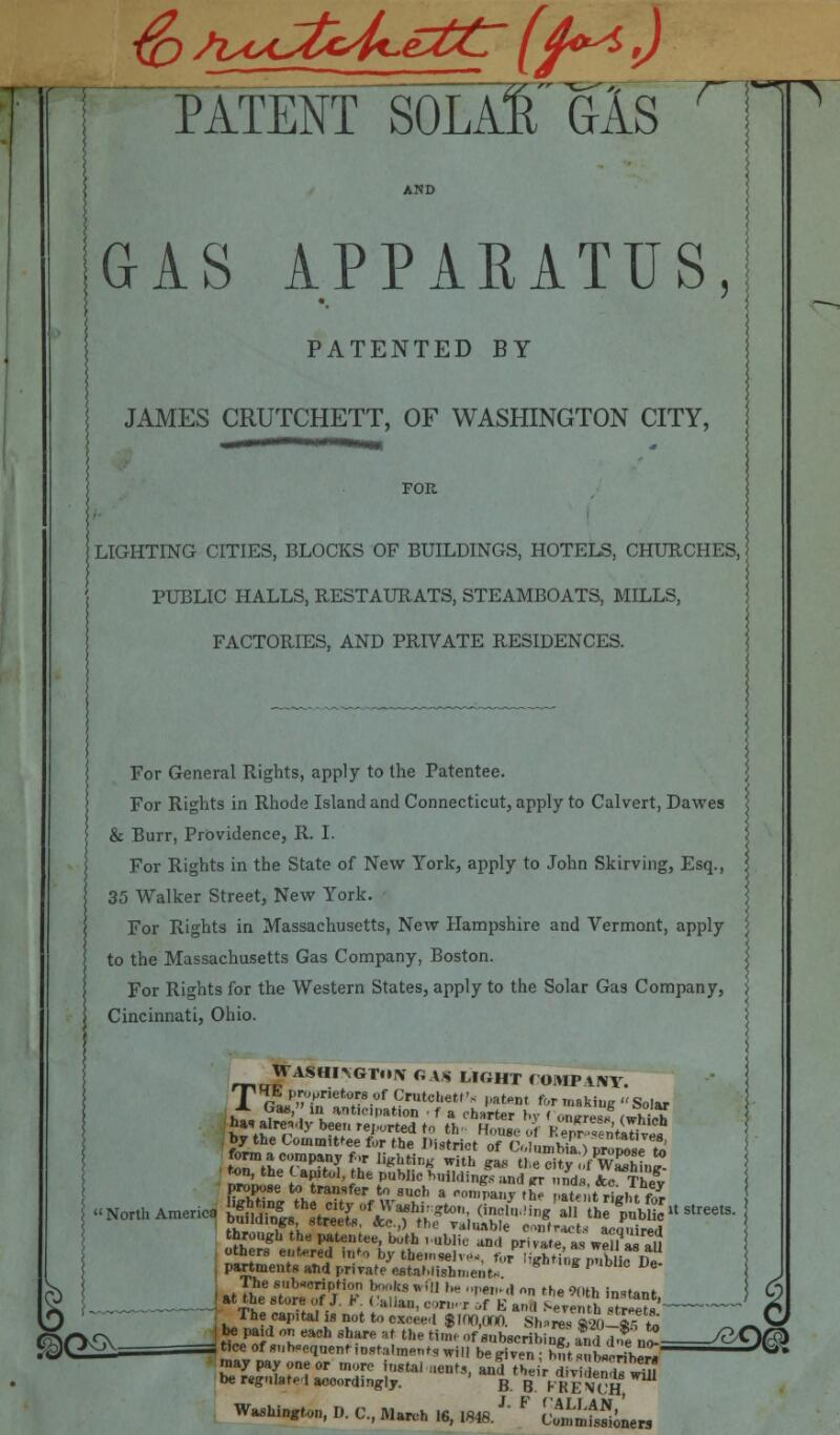 """MfEir^OLAl'GlS GAS APPARATUS, PATENTED BY JAMES CRUTCHETT, OF WASHINGTON CITY, FOR HITING CITIES, BLOCKS OF BUILDINGS, HOTELS, CHURCHES, PUBLIC HALLS, RESTAURATS, STEAMBOATS, MILLS, FACTORIES, AND PRIVATE RESIDENCES. For General Rights, apply to the Patentee. For Rights in Rhode Island and Connecticut, apply to Calvert, Dawes & Burr, Providence, R. I. For Rights in the State of New York, apply to John Skirving, Esq., 35 Walker Street, New York. For Rights in Massachusetts, New Hampshire and Vermont, apply to the Massachusetts Gas Company, Boston. For Rights for the Western States, apply to the Solar Gas Company, Cincinnati, Ohio. rT,u^rAS*mGTIN GAS M«HT COMPANY. T gfai'Jinri!n°tr80f tCr,,tcl'et,'< Pa*** for making Solar j partments and private establishment* ]■ The capital is not to eSeTfiraJna Sh^T^K ~S> IK* T eaCh Sh?re Rf the tiH of subscribing affirt.£n£ /8*Vr3> tice of Sequent instalments wilI beg,Ten . h""""t^teribew ^ may pay one or more """"18tai lienrs """"£ tbe f ^j,,^^ be regntoted accordingly. B B KRENCH, Washington, D. C, March 16, 1848.J' F vtnmtSiLrs"""