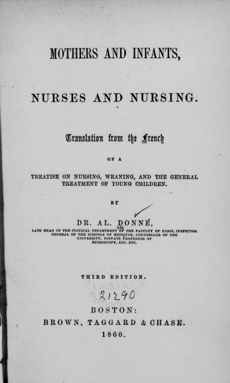 MOTHERS AND INFANTS, NURSES AND NURSING. fltaslata ixam % IrtwJ TREATISE ON NURSING, WEANING, AND THE GENERAL TREATMENT OF YOUNG CHILDREN. nr DR. AL. DONNtf, LATE HEAD OF THE CLINICAL DEPARTMENT OF THE FACULTY OF PARIS, INSPECTOR GENERAL OF THE SCHOOLS OF MEDICINE, COUNSELLOR OF THE UNIVERSITY, PRIVATE PROFESSOR OF MICROSCOPY, ETC. ETC. THIRD EDITION. BOSTON: BROWN, TAGGARD & OHASE. 1860.