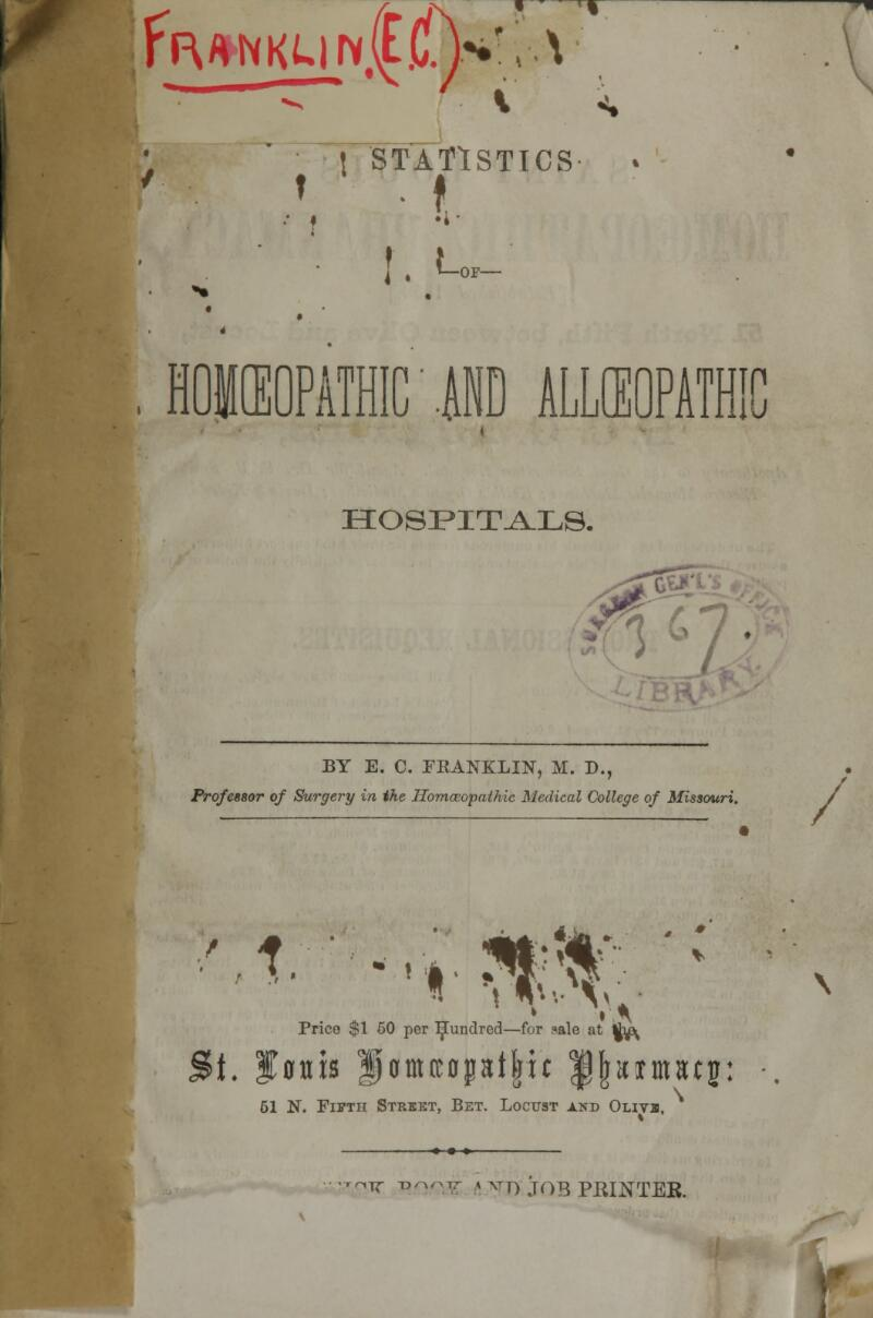 fa/WKM Nt| fj^!;'. V t STATISTICS f • f. !. L OP- . HOWOPATHIC' AND ALLCEOPATHIC HOSPITALS. ;67 BY E. C. FRANKLIN, M. D., Professor of Surgery in the Homoeopathic Medical College of Missouri. K1 » » red—for f»ale at j&i. f ffnis |)Bmttopat|tc ^jjaimiuj: Prico $1 50 per IjEundred—for ?ale at lh^ 51 N. Fifth Street, Bet. Locust and Olivi, itt -pwjk \ ^T) job PRINTER. V