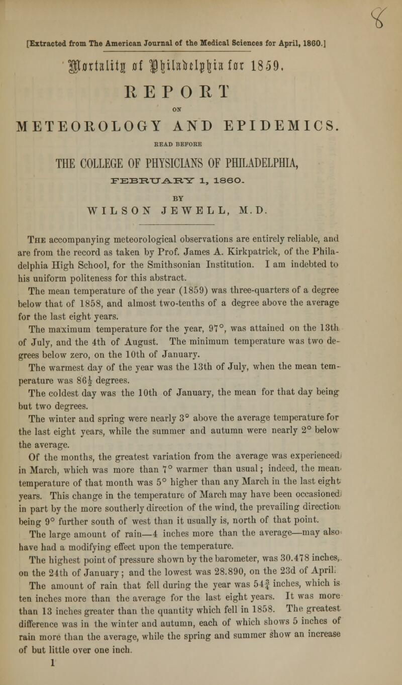 % [Extracted from The American Journal of the Medical Sciences for April, I860.] IfflrMitg 0f <§\ihM$\h Ux 1859. R E P O E T ON METEOROLOGY AND EPIDEMICS BEAD BEFORE THE COLLEGE OF PHYSICIANS OF PHILADELPHIA, FEBTiTT.A-iRrsr 1, I860. BY WILSON JEWELL, M.D. The accompanying meteorological observations are entirely reliable, and are from the record as taken by Prof. James A. Kirkpatrick, of the Phila- delphia High School, for the Smithsonian Institution. I am indebted to his uniform politeness for this abstract. The mean temperature of the year (1859) was three-quarters of a degree below that of 1858, and almost two-tenths of a degree above the average for the last eight years. The maximum temperature for the year, 97°, was attained on the 13th of July, and the 4th of August. The minimum temperature was two de- grees below zero, on the 10th of January. The warmest day of the year was the 13th of July, when the mean tem- perature was 861 degrees. The coldest day was the 10th of January, the mean for that day being but two degrees. The winter and spring were nearly 3° above the average temperature for the last eight years, while the summer and autumn were nearly 2° below the average. Of the months, the greatest variation from the average was experienced- in March, which was more than 7° warmer than usual; indeed, the mean, temperature of that month was 5° higher than any March in the last eight years. This change in the temperature of March may have been occasioned in part by the more southerly direction of the wind, the prevailing direction being 9° further south of west than it usually is, north of that point. The large amount of rain—4 inches more than the average—may also have had a modifying effect upon the temperature. The highest point of pressure shown by the barometer, was 30.478 inches,, on the 24th of January ; and the lowest was 28.890, on the 23d of April; The amount of rain that fell during the year was 54| inches, which is ten inches more than the average