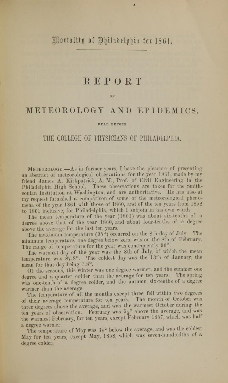 SUrisIiii of finUuclpiua for 130 REPORT METEOROLOGY AND EPIDEMICS READ BEFORE THE COLLEGE OF PHYSICIANS OF PHILADELPHIA. Meteorology.—As in former years, I have the pleasure of presenting; an abstract of meteorological observations for the year 1861, made by my friend James A. Kirkpatrick, A. M., Prof, of Civil Engineering' in the Philadelphia High School. These observations are taken for the Smith- sonian Institution at Washington, and are authoritative. He has also at my request furnished a comparison of some of the meteorological pheno- mena of the year 1861 with those of 1860, and of the ten years from 1852 to 1861 inclusive, for Philadelphia, which I subjoin in his own words. The mean temperature of the year (1861) was about six-tenths of a degree above that of the year 1860, and about four-tenths of a degree above the average for the last ten years. The maximum temperature (95°) occurred on the 8th day of July. The minimum temperature, one degree below zero, was on the 8th of February. The range of temperature for the year was consequently 96°. The warmest day of the year was the 8th of July, of which the mean temperature was 87.8°. The coldest day was the 13th of January, the mean for that day being 7.8°. Of the seasons, this winter was one degree warmer, and the summer one degree and a quarter colder than the average for ten years. The spring was one-tenth of a degree colder, and the autumn six-tenths of a degree warmer than the average. The temperature of all the months except three, fell within two degrees of their average temperature for ten years. The month of October was three degrees above the average, and was the warmest October during the ten years of observation. February was 5^° above the average, and was the warmest February, for ten years, except February 1857, which was half •j dc°TC6 warmer. The temperature of May was 3^° below the average, and was the coldest May for ten years, except May, 1858, which was seven-hundredths of a degree colder.