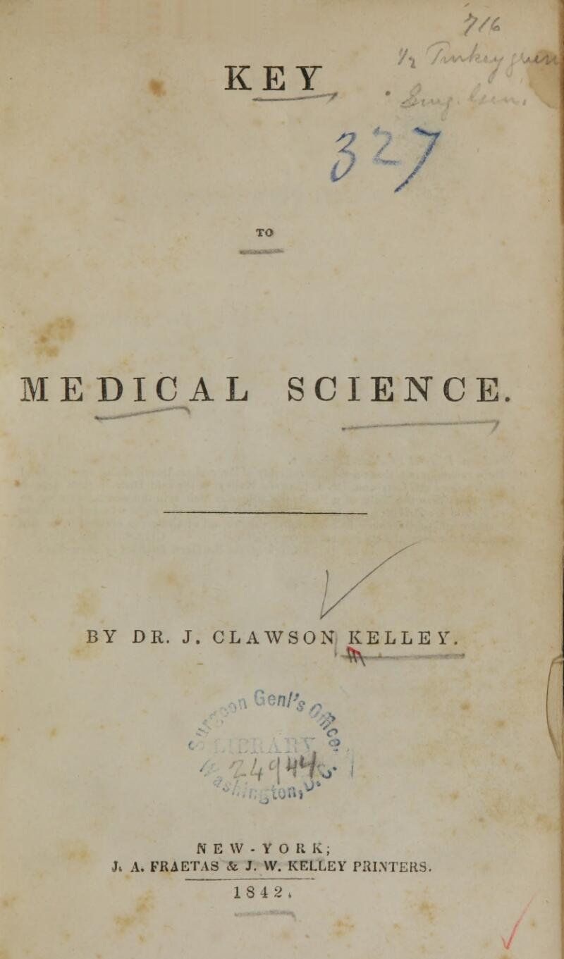 KEY ?/& / MEDICAL SCIENCE. BY DR. J. CLAWSON KELLEY NEW-YORk; J4 A. FRAETAS & J. W. KELLEY PRINTERS. 1842;
