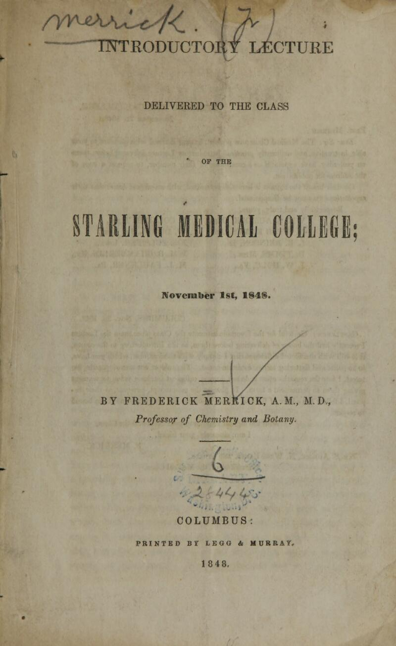 -~~ TNTEODUCTOIit LECTURE DELIVERED TO THE CLASS STARLING MEDICAL COLLEGE; November 1st, 1848. / BY FREDERICK MERRICK, A.M., M.D., Professor of Chemistry and Botany. / - COLUMBUS: PRINTED BT LEGG & MURRAY, 18 48.