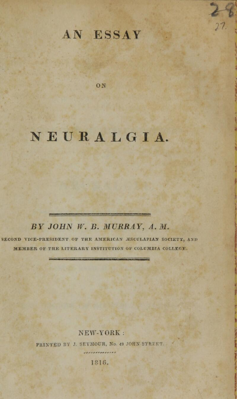 AN ESSAY ON NEURALGIA. BY JOHN W. B. MURRAY, A.M. SECOND VICE-PRESIDENT OF THE AMERICAN jESCULAPLAN SOCIETY, AND MEMBER OF THE LITERARY INSTITUTION OF COLUMBIA COLLECT - NEW-YORK : PRINTED BY J. SEYMOUR, No. 49 JOHN STRi I&16.