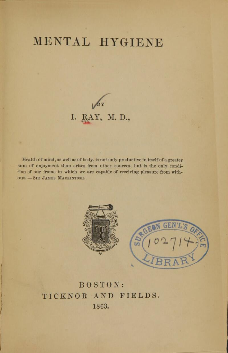 y^Y I. RAY, M. D., Health of mind, as well as of body, is not only productive in itself of a greater sum of enjoyment than arises from other sources, but is the only condi- tion of our frame in which we are capable of receiving pleasure from with- out.— Sir James Mackintosh. BOSTON: TICKNOR AND FIELDS 1863.