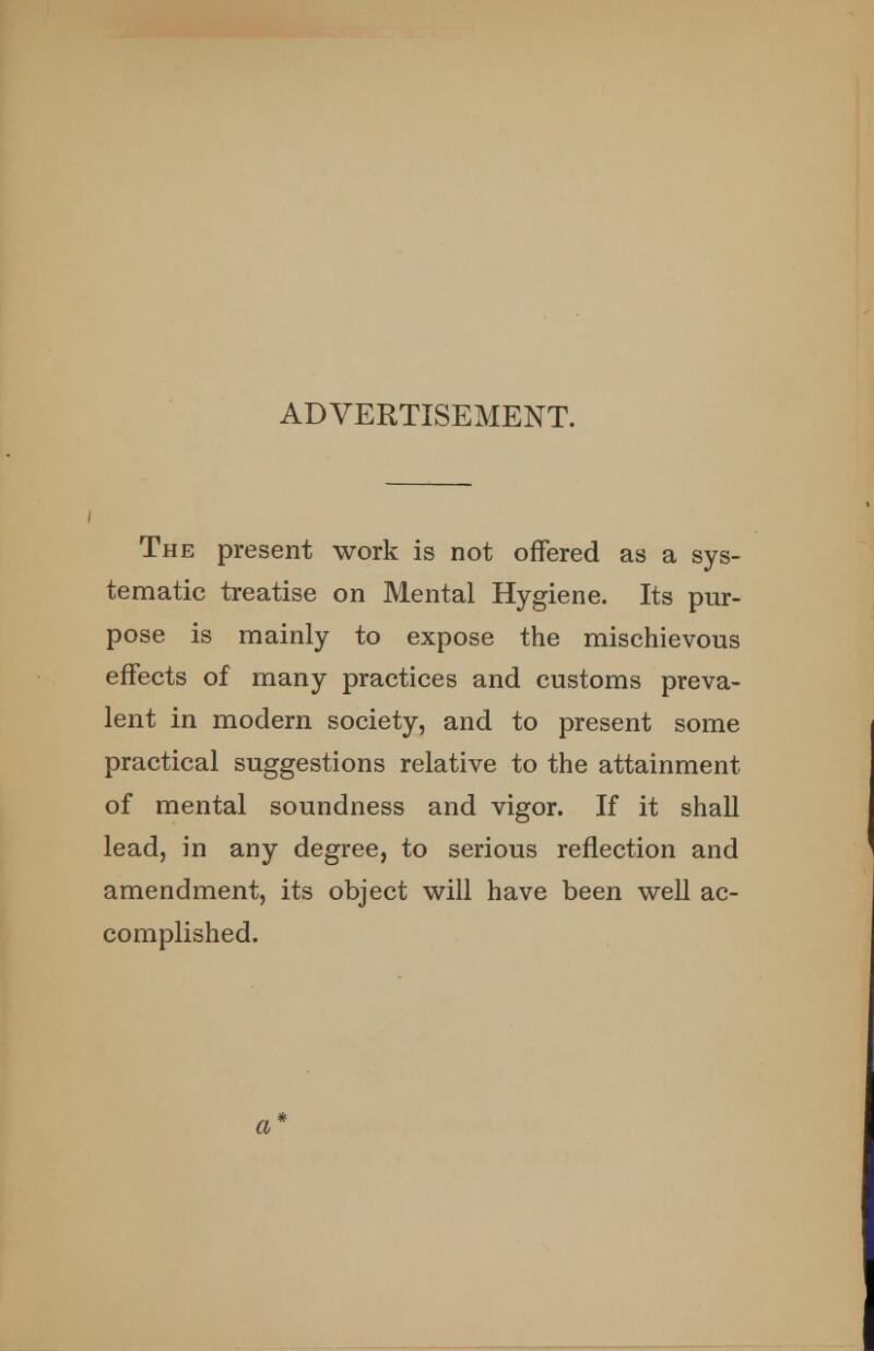 ADVERTISEMENT. The present work is not offered as a sys- tematic treatise on Mental Hygiene. Its pur- pose is mainly to expose the mischievous effects of many practices and customs preva- lent in modern society, and to present some practical suggestions relative to the attainment of mental soundness and vigor. If it shall lead, in any degree, to serious reflection and amendment, its object will have been well ac- complished.