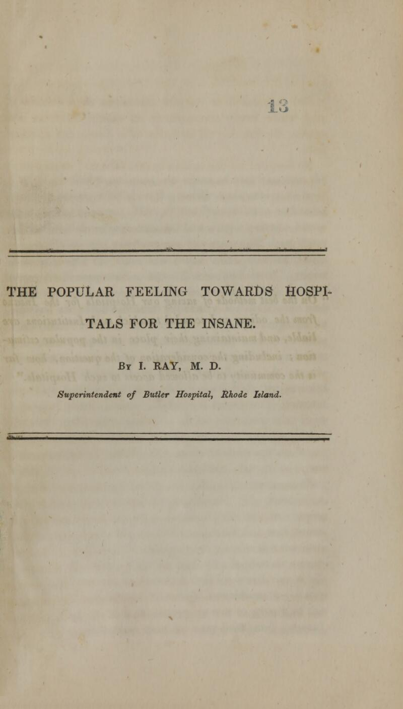 16 THE POPULAR FEELING TOWARDS HOSPI- TALS FOR THE INSANE. By I. RAY, M. D. Superintendent of Butler Hospital, Rhode Island.