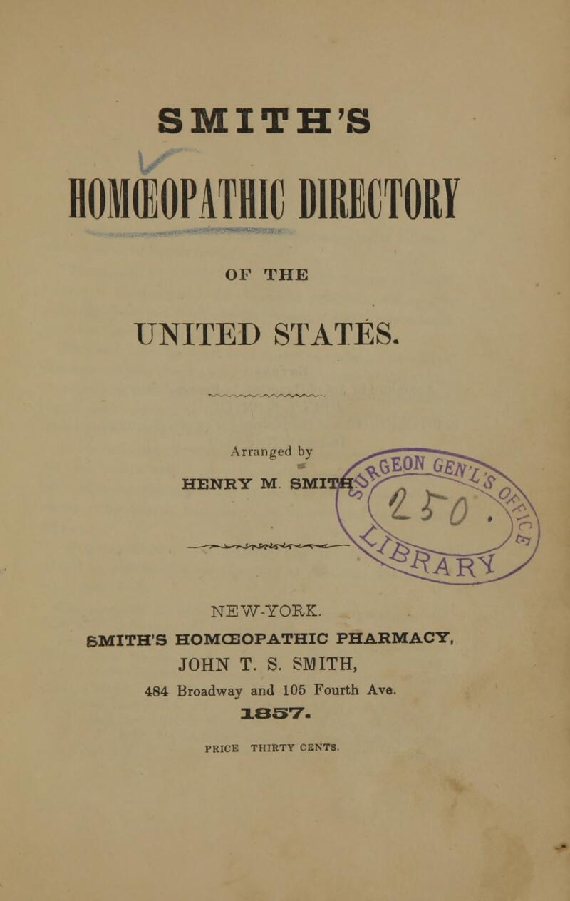 SMITH'S OF THE UNITED STATES. Arranged by HENRY M SMI NEW-YORK. BMITH'S HOMCEOPATHIC PHARMACY, JOHN T. S. SMITH, 484 Broadway and 105 Fourth Ave. 1837. PRICE THIRTY CENTS.