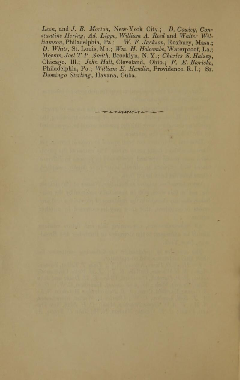 Leon, and J. B. Morton, New-York City ; D. Cowley, Con- stantine Hering, Ad. Lippc, William A. Reed and Waller Wil- liamson, Philadelphia, Pa.; W. F. Jackson, Roxbury, Mass.; D. White, St. Louis, Mo.; Wm. H. Holcombe, Waterproof, La.; Messrs. Joel T. P. Smith, Brooklyn, N.Y.; Charles S. Halsey, Chicago. 111.; John Hall, Cleveland, Ohio.; F. E. Bcericke, Philadelphia, Pa.; William E. Hamlin, Providence, It. I.; Sr. Domingo Sterling, Havana, Cuba.