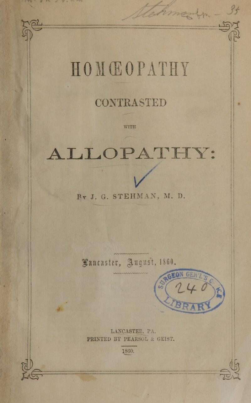 ■e n HOMEOPATHY CONTRASTED WITH V / By J. G. STEHMAX. M. D. oe ALLOPATHY mtnUx, %wm\, i860, LANCASTER, PA. PRINTED BY PEARSOL & GEIS 18G0. J-tS5 ^ H