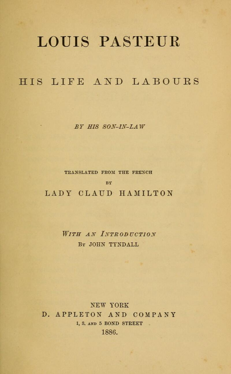LOUIS PASTEUR HIS LIFE A^D LABOURS £7 HIS SON-IN-LAW TEANSLATED FEOM THE FEEXCH BY LADY CLAUD HAMILTON With an Introduction Bt JOHN TYNDALL ]S1EW YORK D. APPLETOK AND COMPANY 1, 3. AND 5 BOND STREET 1886.