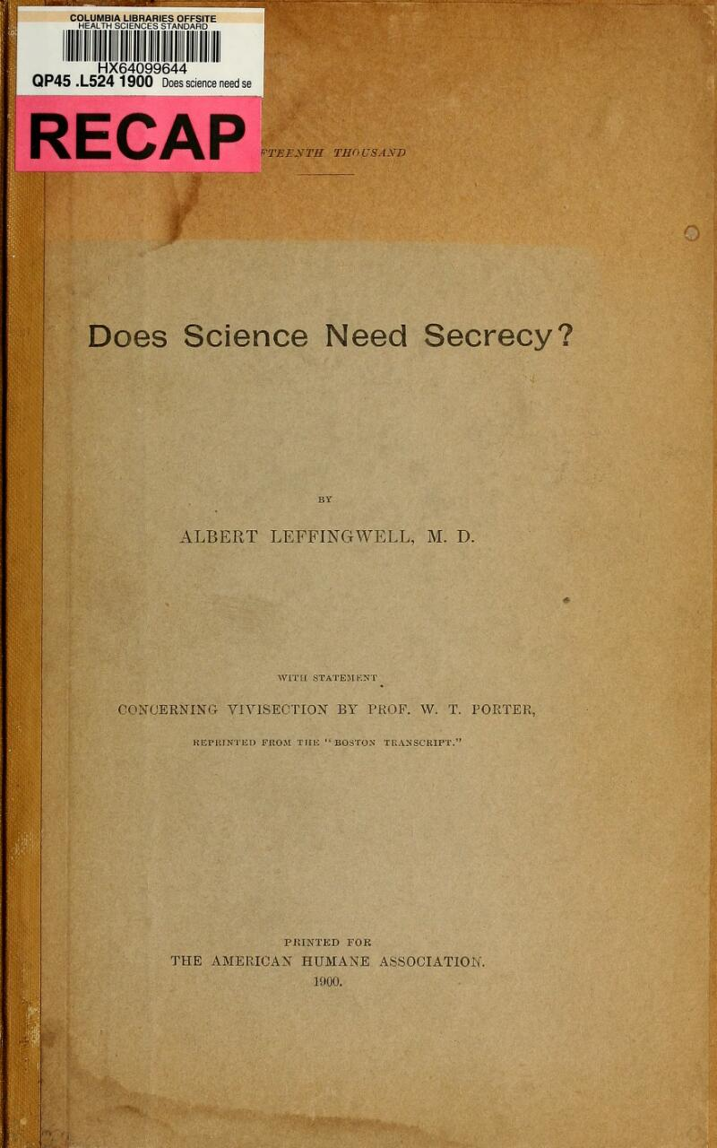 COLUMBIA LIBRARIES OFFSITE HEALTH SCIENCES STANDARD HX64099644 QP45 .L524 1900 Does science need RECAP Does Science Need Secrecy? ALBERT LEFFINGWELL, M. D. WITH STATEMENT CONCERNING VIVISECTION BY PROF. W. T. PORTER, K KIM'. I NT HP FKOM THE BOSTON TRANSCRIPT.' PRINTED FOR THE AMERICAN HUMANE ASSOCIATION. 1900.