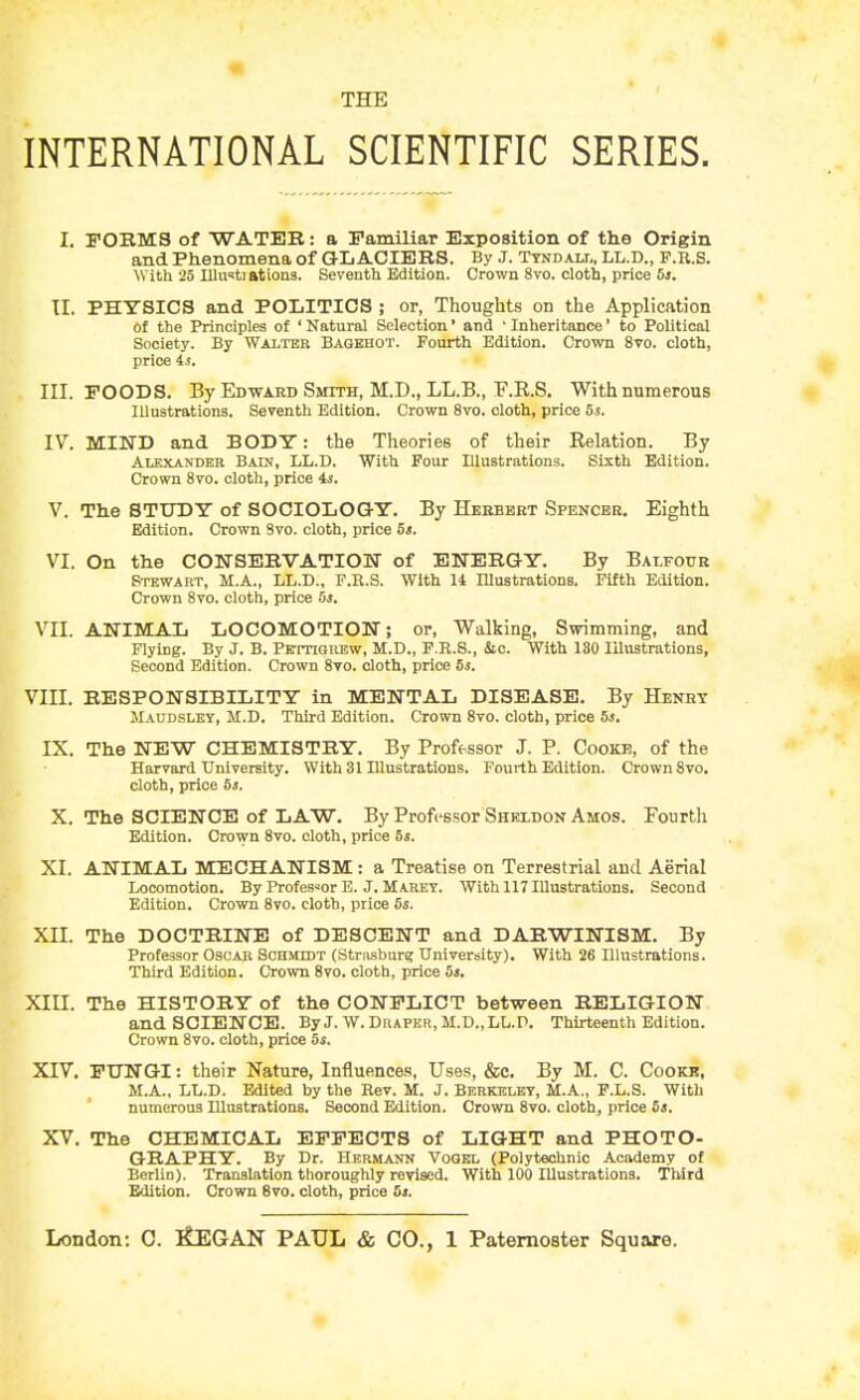 THE INTERNATIONAL SCIENTIFIC SERIES. I. FOBMS of WATER: a Familiar Exposition of the Origin and Phenomena of GLACIERS. By J. Tykdali,, LL.D., F.R.S. With 25 lUu'tiations. Seventh Edition. Crown 8vo. cloth, price 5j. TI. PHYSICS and POLITICS ; or, Thoughts on the Application of the Principles of ' Natural Selection' and ' Inheritance' to Political Society. By Walter Bagehot. Fourth Edition. Crown 8vo. cloth, price is, III. FOODS. By Ed-ward Smith, M.D., LL.B., E.R.S. With numerous Illustrations. Seventh Edition. Crown 8vo. cloth, price 5s. IV. MIND and BODY: the Theories of their Relation. By Alexander Bain, LL.D. With Four Illustrations. Sixth Edition. Crown 8to. cloth, price is. V. The STUDY of SOCIOLOGY. By Heebbet Spencer. Eighth Edition. Crown 3vo. cloth, price 5s. VI. On the CONSEBVATIOW of ENERGY. By Balfoxjr Stewart, M.A., LL.D., F.R.S. With 14 Illustrations. Fifth Edition. Crown 8vo. cloth, price 5s. VII. ANIMAL LOCOMOTION; or. Walking, Swimming, and Flying. By J. B. Pettiqrew, M.D., F.R.S., &c. With 180 Illustrations, Second Edition. Crown 8vo. cloth, price 5s. VIII. RESPONSIBILITY in MENTAL DISEASE. By Henhy Maudslet, M.D. Third Edition. Crown Svo. cloth, price 5s. IX, The NEW CHEMISTRY. By Professor J. P. Cooke, of the Harvard University. With 31 Illustrations. Fourth Edition. Crown Svo. cloth, price 5s. X. The SCIENCE of LAW. By Professor Sheldon Amos. Fourth Edition. Crown 8vo. cloth, price 5s. XI. ANIMAL MECHANISM: a Treatise on Terrestrial aud Aerial Locomotion. By Professor E. J. Marky. With 117 Illustrations. Second Edition. Crown Svo. cloth, price 5s. XII. The DOCTRINE of DESCENT and DARWINISM. By Professor Oscar Schmidt (Strasbur? University). With 26 Illustrations. Third Edition. Crown Svo. cloth, price 5s. XIII. The HISTORY of the CONFLICT between RELIGION and SCIENCE. By J. W. Draper, M.D.,LL.P. Thirteenth Edition. Crown Svo. cloth, price 5s. XIV. FUNGI: their Nature, Influences, Uses, &c. By M. C. Cookr, M.A., LL.D. Edited by the Rev. M. J. Be