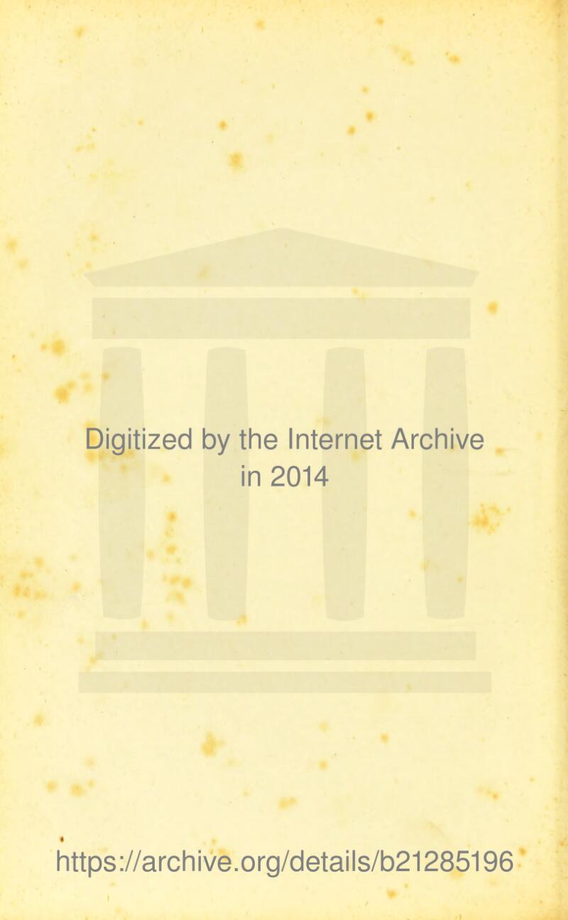 Digitized by the Internet Archive in 2014 « https://archive.org/details/b21285196 I
