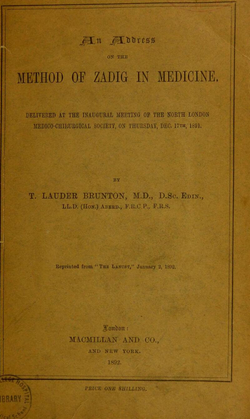 """jp:n ^litircss ON THE METHOD OF ZADIG IN MEDICINE. DELIVERED AT THE INAUGURAL MEETING OF THE NORTH LONDON MEDICO-CHIRURGICAL SOCIETY, ON THURSDAY, DEC. 17th, 1801. BY T. LAUDEE BEUNTON, M.D., D.Sc. Ebin., LL.D. (Hon.) Abbed., F.li.C.P., P.R.S, B«printed from """"The Lxnoet,"""" January 3, 1892. i IBRARY I bonbon: MA.CMILLAN AND CO., AND NEW YORK. 1892. i riiWE ONE SHILLING."""