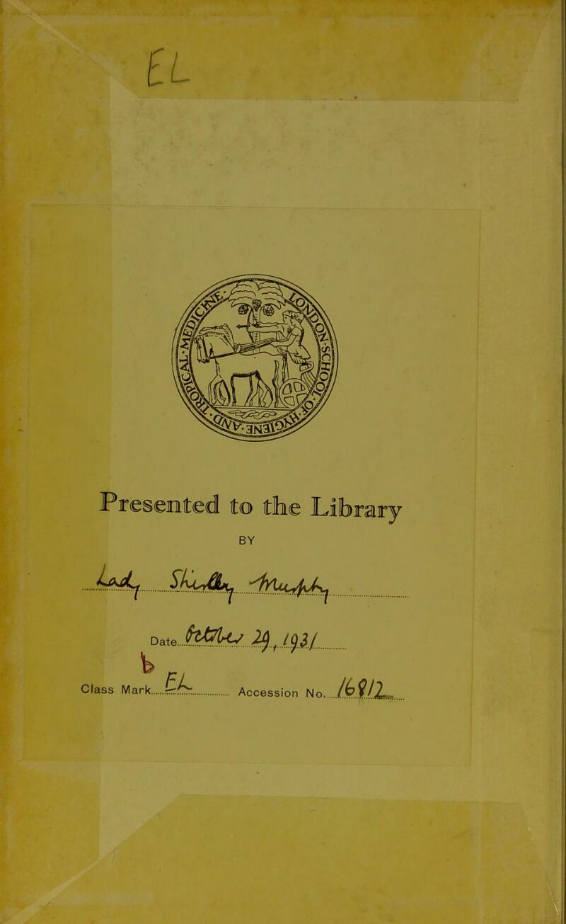 Presented to the Library BY Ud^. ^K<Jkj. dyuc4J:^ Date....fe^^ Class Mark Accession No /(?M2m,.