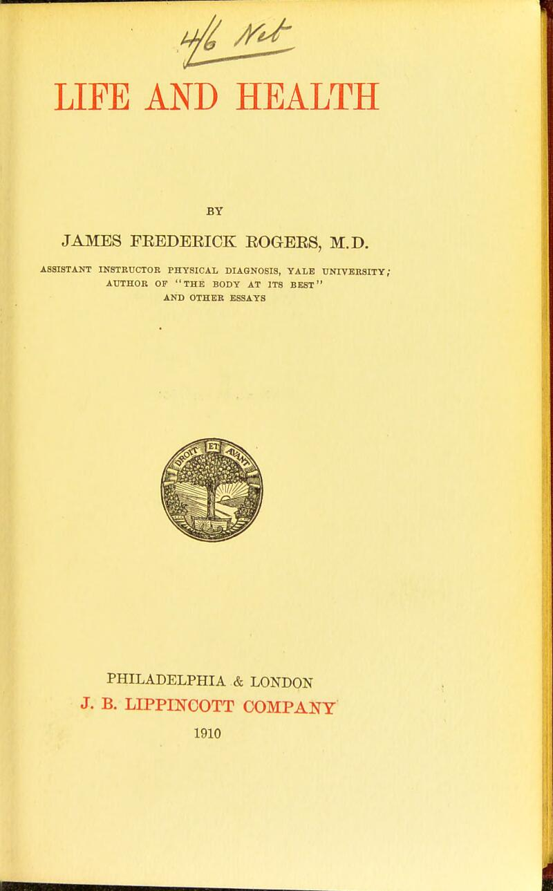 LIFE AND HEALTH BY JAMES FEEDEEICK EOGEES, M.D. ASSISTANT INSTRUCTOR PHYSICAL DIAGNOSIS, YALE UNIVERSITY AUTHOR OF THE BODY AT ITS BEST AND OTHER ESSAYS PHILADELPHIA & LONDON J. B. LIPPINCOTT COMPANY 1910